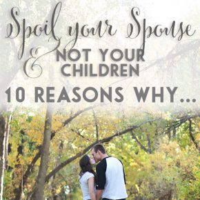 Spoil Your Spouse Not Your Children