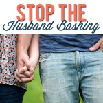6 Reasons to STOP the Husband Bashing