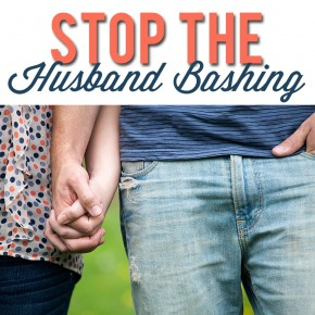 6 Really Good Reasons to STOP the Husband Bashing