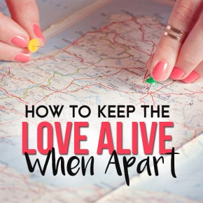 Work to keep the love alive even when apart.