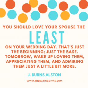 "marriage advice quote ""you should love your spouse the least on your wedding day. That's just the beginning; it's just the base. Tomorrow, wake up loving them, appreciating them, and admiring them just a little bit more."""