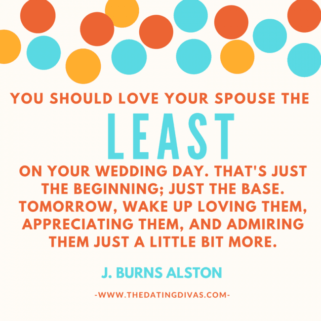 "marriage tip quote ""you should love your spouse the least on your wedding day. That's just the beginning; it's just the base. Tomorrow, wake up loving them, appreciating them, and admiring them just a little bit more."