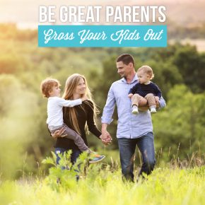 Be Good Parents Gross Your Kids Out