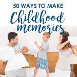 50 Ways to Make Childhood Memories!