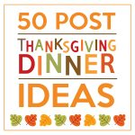 50 Post Thanksgiving Dinner Ideas
