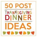 50 Post Thanksgiving Dinner Ideas