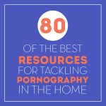 80 of the BEST Resources for Overcoming Pornography in the Home