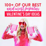 100+ of Our Best and Most Popular Valentine's Day Ideas