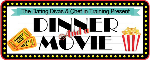 Dinner and a Movie with Chef in Training and The Dating Divas!